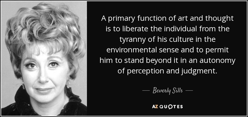 A primary function of art and thought is to liberate the individual from the tyranny of his culture in the environmental sense and to permit him to stand beyond it in an autonomy of perception and judgment. - Beverly Sills
