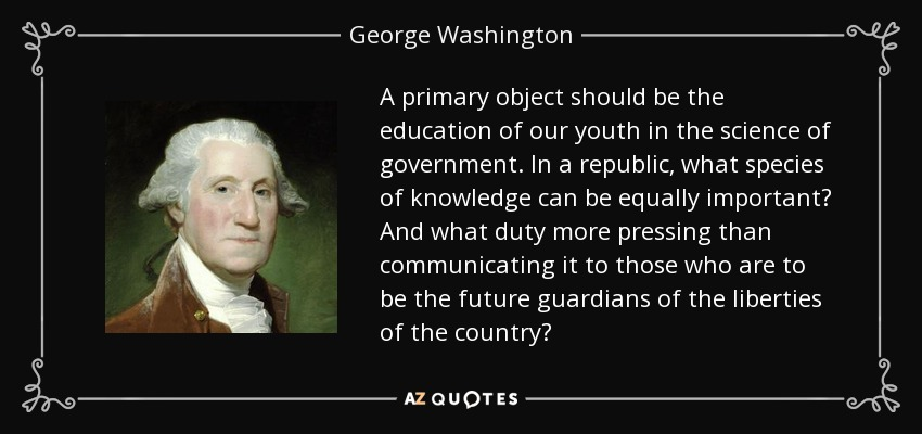 A primary object should be the education of our youth in the science of government. In a republic, what species of knowledge can be equally important? And what duty more pressing than communicating it to those who are to be the future guardians of the liberties of the country? - George Washington