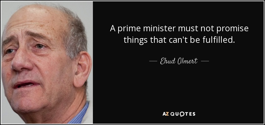 A prime minister must not promise things that can't be fulfilled. - Ehud Olmert