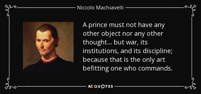 A prince must not have any other object nor any other thought… but war, its institutions, and its discipline; because that is the only art befitting one who commands. - Niccolo Machiavelli