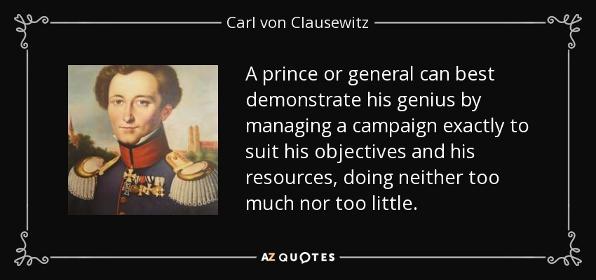 A prince or general can best demonstrate his genius by managing a campaign exactly to suit his objectives and his resources, doing neither too much nor too little. - Carl von Clausewitz