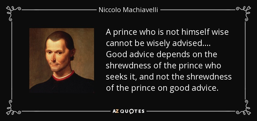 A prince who is not himself wise cannot be wisely advised. . . . Good advice depends on the shrewdness of the prince who seeks it, and not the shrewdness of the prince on good advice. - Niccolo Machiavelli