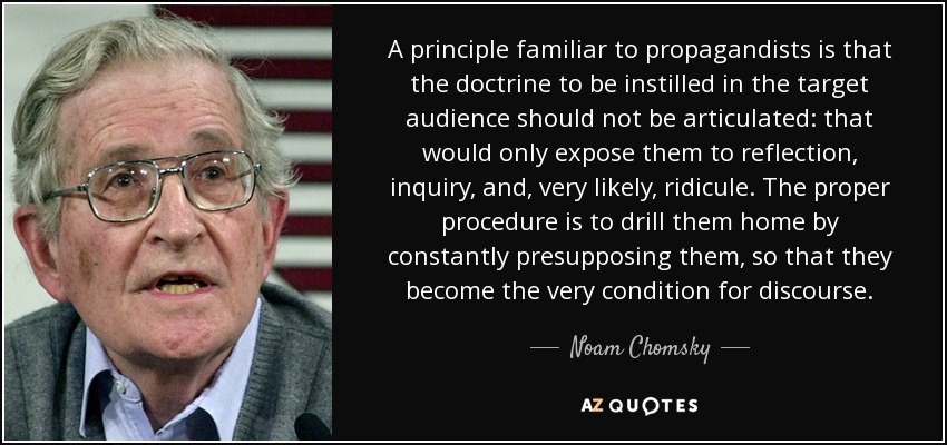 A principle familiar to propagandists is that the doctrine to be instilled in the target audience should not be articulated: that would only expose them to reflection, inquiry, and, very likely, ridicule. The proper procedure is to drill them home by constantly presupposing them, so that they become the very condition for discourse. - Noam Chomsky