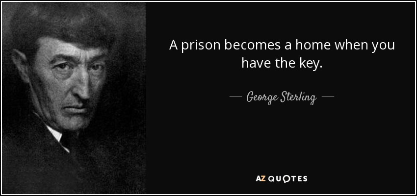 A prison becomes a home when you have the key. - George Sterling