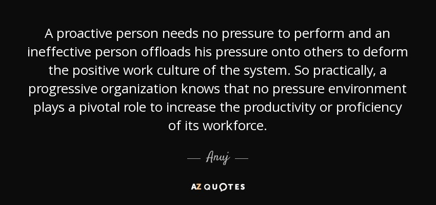 A proactive person needs no pressure to perform and an ineffective person offloads his pressure onto others to deform the positive work culture of the system. So practically, a progressive organization knows that no pressure environment plays a pivotal role to increase the productivity or proficiency of its workforce. - Anuj