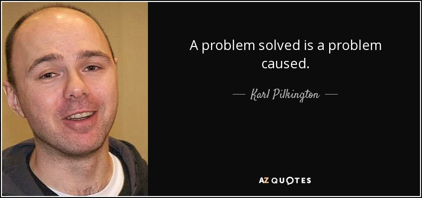 A problem solved is a problem caused. - Karl Pilkington