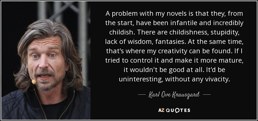 A problem with my novels is that they, from the start, have been infantile and incredibly childish. There are childishness, stupidity, lack of wisdom, fantasies. At the same time, that's where my creativity can be found. If I tried to control it and make it more mature, it wouldn't be good at all. It'd be uninteresting, without any vivacity. - Karl Ove Knausgard