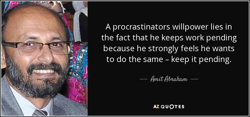 A procrastinators willpower lies in the fact that he keeps work pending because he strongly feels he wants to do the same – keep it pending. - Amit Abraham