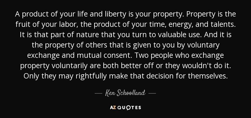 Ken Schoolland Quote A Product Of Your Life And Liberty Is Your