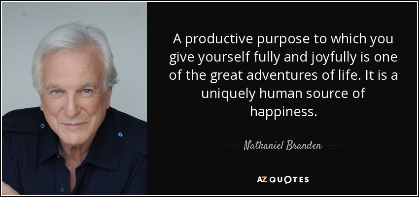A productive purpose to which you give yourself fully and joyfully is one of the great adventures of life. It is a uniquely human source of happiness. - Nathaniel Branden
