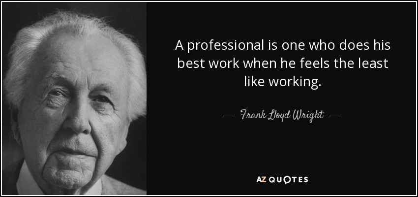 A professional is one who does his best work when he feels the least like working. - Frank Lloyd Wright