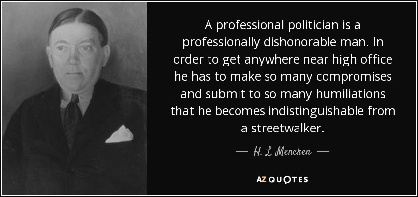 A professional politician is a professionally dishonorable man. In order to get anywhere near high office he has to make so many compromises and submit to so many humiliations that he becomes indistinguishable from a streetwalker. - H. L. Mencken