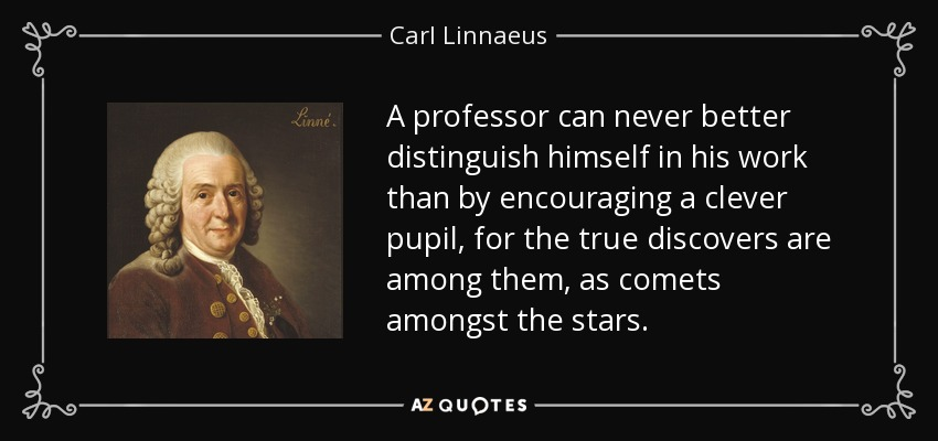 A professor can never better distinguish himself in his work than by encouraging a clever pupil, for the true discovers are among them, as comets amongst the stars. - Carl Linnaeus