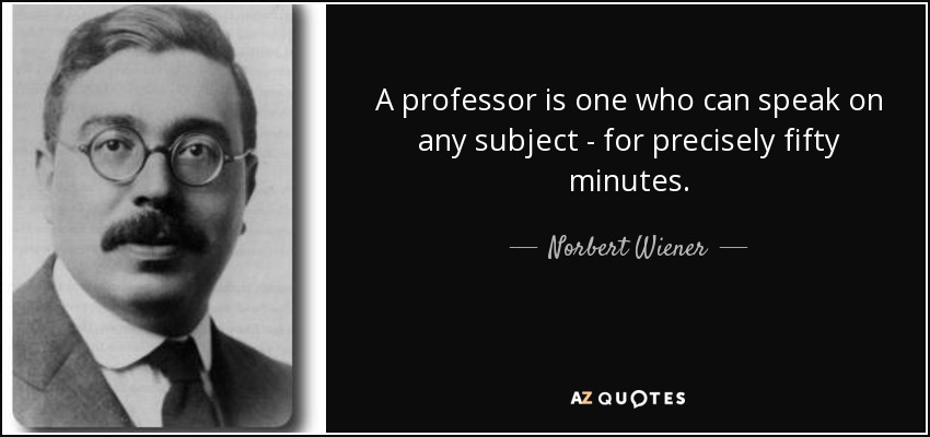 A professor is one who can speak on any subject - for precisely fifty minutes. - Norbert Wiener