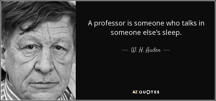 A professor is someone who talks in someone else's sleep. - W. H. Auden