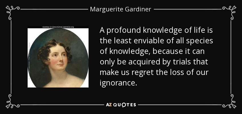 A profound knowledge of life is the least enviable of all species of knowledge, because it can only be acquired by trials that make us regret the loss of our ignorance. - Marguerite Gardiner, Countess of Blessington