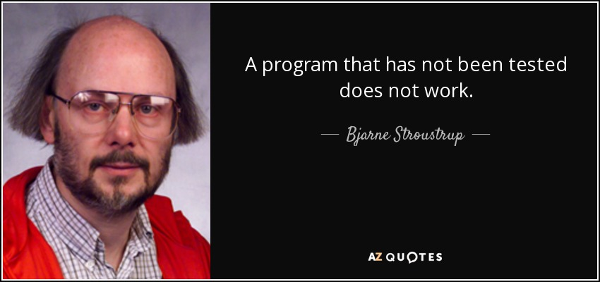A program that has not been tested does not work. - Bjarne Stroustrup