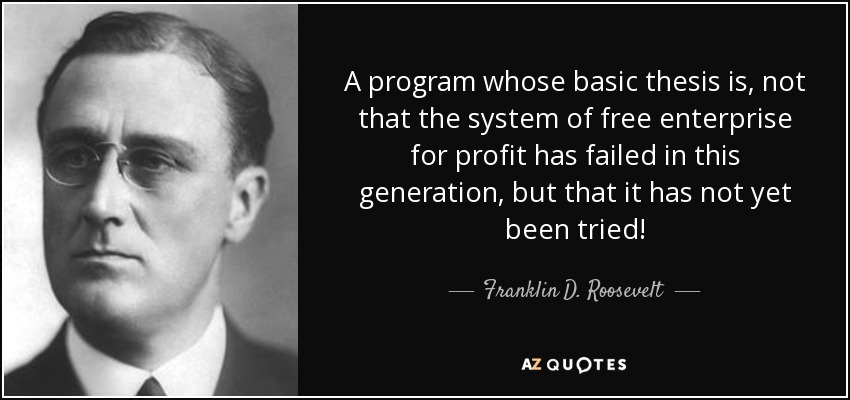 A program whose basic thesis is, not that the system of free enterprise for profit has failed in this generation, but that it has not yet been tried! - Franklin D. Roosevelt