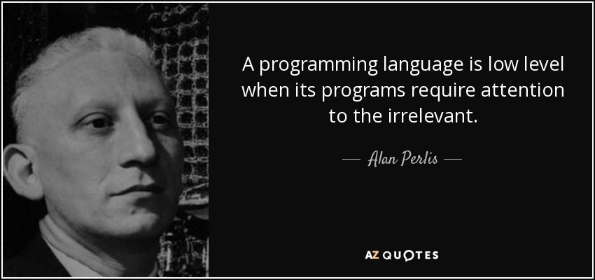 A programming language is low level when its programs require attention to the irrelevant. - Alan Perlis