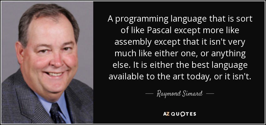 A programming language that is sort of like Pascal except more like assembly except that it isn't very much like either one, or anything else. It is either the best language available to the art today, or it isn't. - Raymond Simard