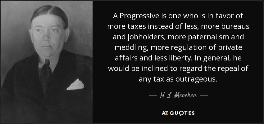 A Progressive is one who is in favor of more taxes instead of less, more bureaus and jobholders, more paternalism and meddling, more regulation of private affairs and less liberty. In general, he would be inclined to regard the repeal of any tax as outrageous. - H. L. Mencken