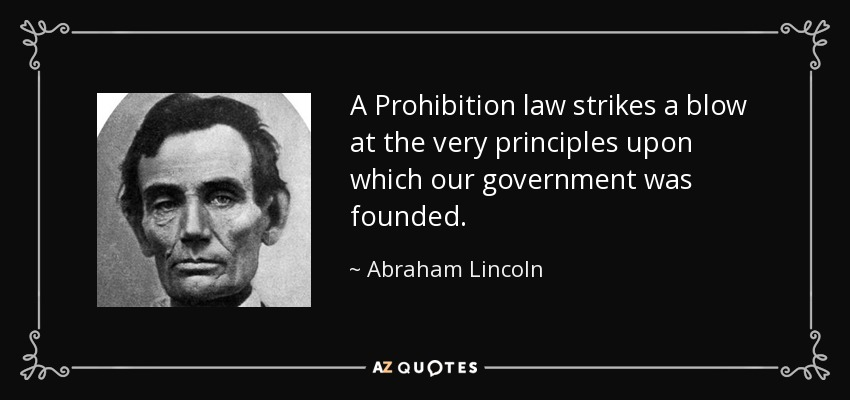 A Prohibition law strikes a blow at the very principles upon which our government was founded. - Abraham Lincoln