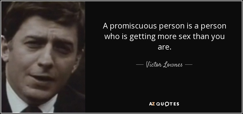 A promiscuous person is a person who is getting more sex than you are. - Victor Lownes