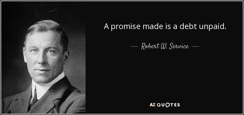 A promise made is a debt unpaid. - Robert W. Service