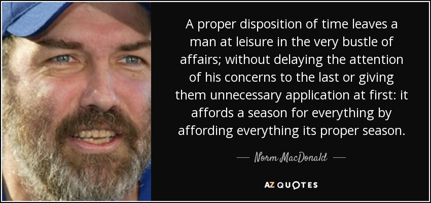A proper disposition of time leaves a man at leisure in the very bustle of affairs; without delaying the attention of his concerns to the last or giving them unnecessary application at first: it affords a season for everything by affording everything its proper season. - Norm MacDonald