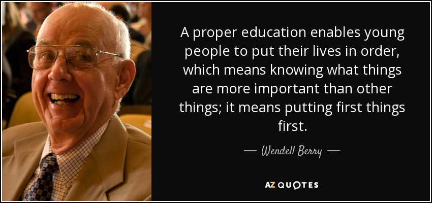 A proper education enables young people to put their lives in order, which means knowing what things are more important than other things; it means putting first things first. - Wendell Berry