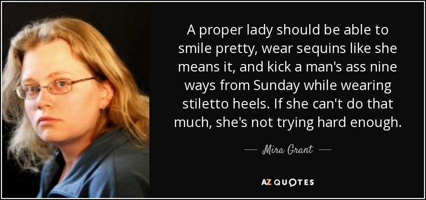 A proper lady should be able to smile pretty, wear sequins like she means it, and kick a man's ass nine ways from Sunday while wearing stiletto heels. If she can't do that much, she's not trying hard enough. - Mira Grant