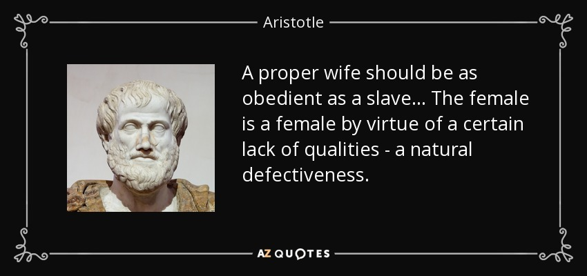 A proper wife should be as obedient as a slave... The female is a female by virtue of a certain lack of qualities - a natural defectiveness. - Aristotle