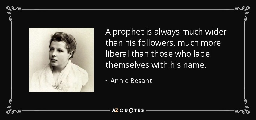 A prophet is always much wider than his followers, much more liberal than those who label themselves with his name. - Annie Besant