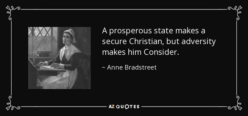 A prosperous state makes a secure Christian, but adversity makes him Consider. - Anne Bradstreet