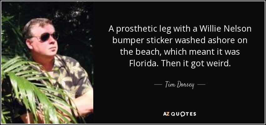 A prosthetic leg with a Willie Nelson bumper sticker washed ashore on the beach, which meant it was Florida. Then it got weird. - Tim Dorsey