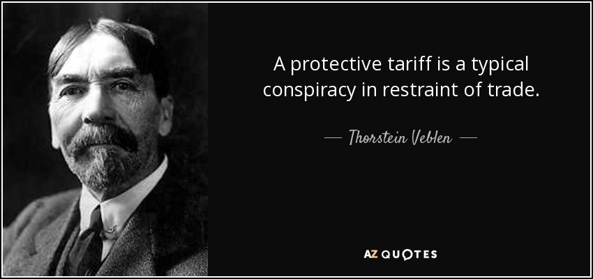 A protective tariff is a typical conspiracy in restraint of trade. - Thorstein Veblen