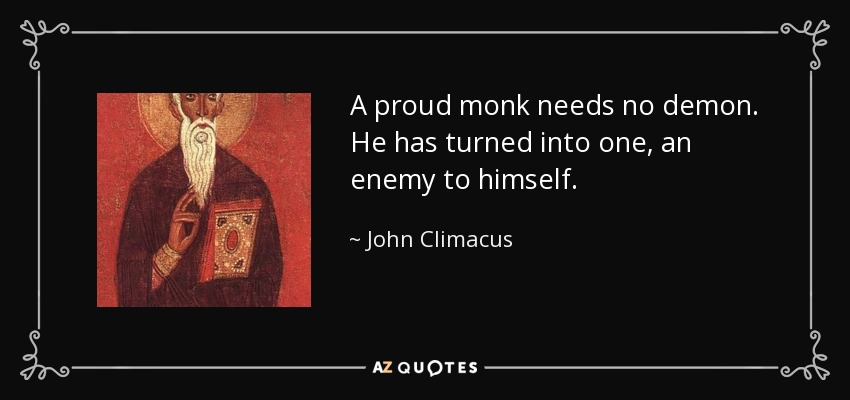 A proud monk needs no demon. He has turned into one, an enemy to himself. - John Climacus