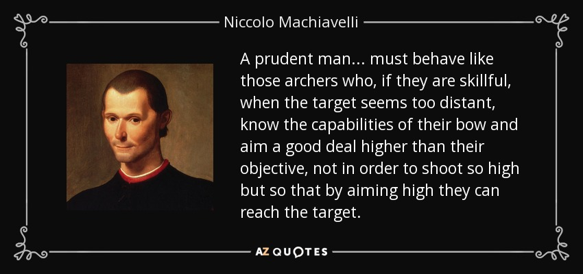 A prudent man... must behave like those archers who, if they are skillful, when the target seems too distant, know the capabilities of their bow and aim a good deal higher than their objective, not in order to shoot so high but so that by aiming high they can reach the target. - Niccolo Machiavelli
