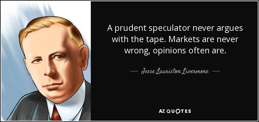 A prudent speculator never argues with the tape. Markets are never wrong, opinions often are. - Jesse Lauriston Livermore