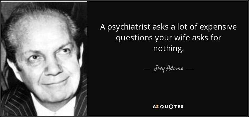 A psychiatrist asks a lot of expensive questions your wife asks for nothing. - Joey Adams