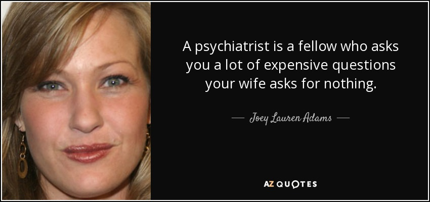 A psychiatrist is a fellow who asks you a lot of expensive questions your wife asks for nothing. - Joey Lauren Adams