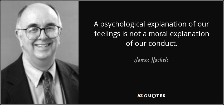 A psychological explanation of our feelings is not a moral explanation of our conduct. - James Rachels