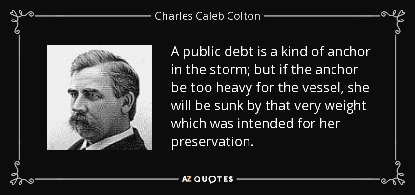 A public debt is a kind of anchor in the storm; but if the anchor be too heavy for the vessel, she will be sunk by that very weight which was intended for her preservation. - Charles Caleb Colton