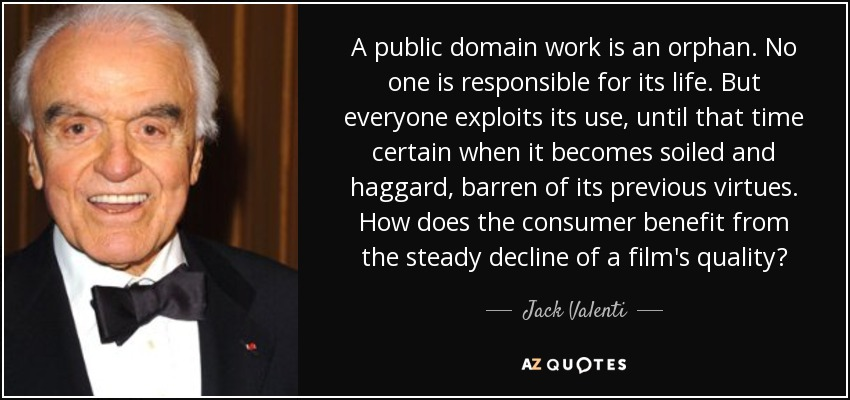 A public domain work is an orphan. No one is responsible for its life. But everyone exploits its use, until that time certain when it becomes soiled and haggard, barren of its previous virtues. How does the consumer benefit from the steady decline of a film's quality? - Jack Valenti