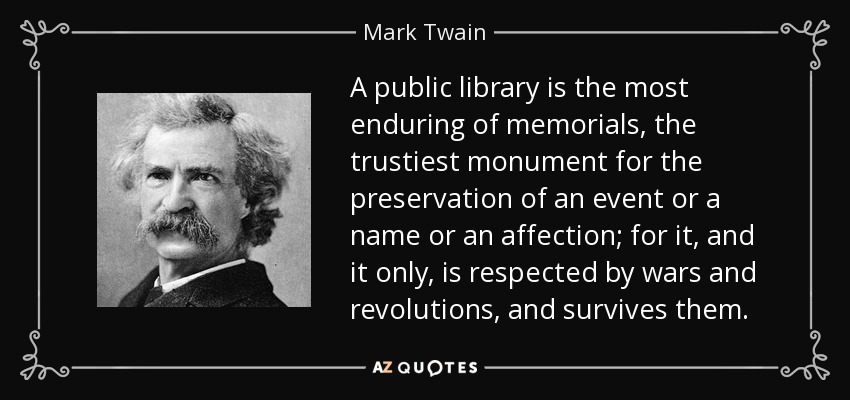 A public library is the most enduring of memorials, the trustiest monument for the preservation of an event or a name or an affection; for it, and it only, is respected by wars and revolutions, and survives them. - Mark Twain
