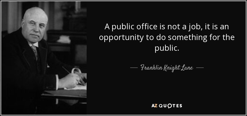 A public office is not a job, it is an opportunity to do something for the public. - Franklin Knight Lane