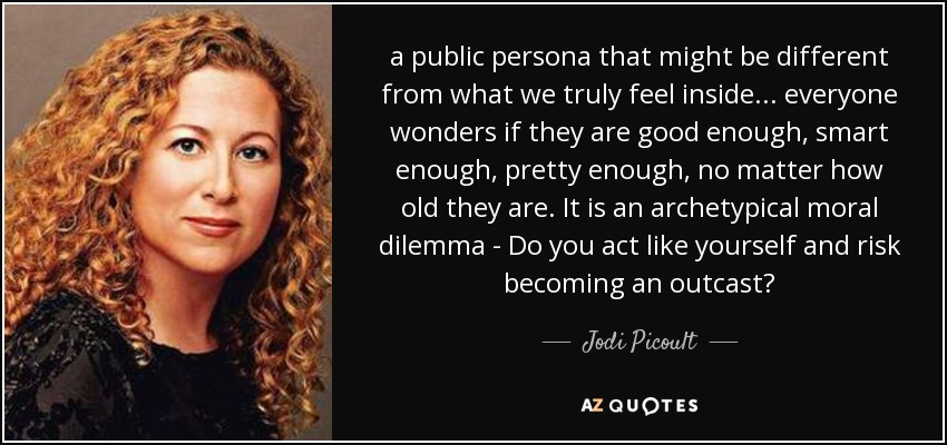 a public persona that might be different from what we truly feel inside... everyone wonders if they are good enough, smart enough, pretty enough, no matter how old they are. It is an archetypical moral dilemma - Do you act like yourself and risk becoming an outcast? - Jodi Picoult