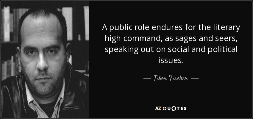 A public role endures for the literary high-command, as sages and seers, speaking out on social and political issues. - Tibor Fischer