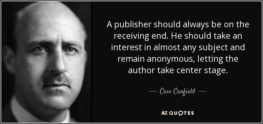 A publisher should always be on the receiving end. He should take an interest in almost any subject and remain anonymous, letting the author take center stage. - Cass Canfield