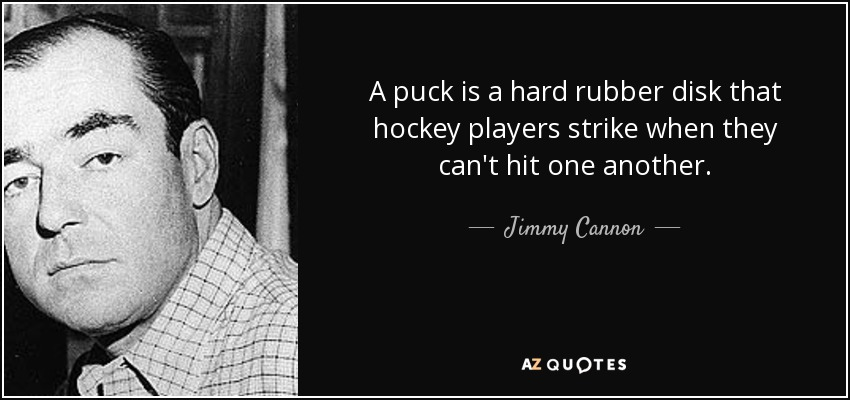 A puck is a hard rubber disk that hockey players strike when they can't hit one another. - Jimmy Cannon